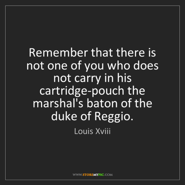 Louis Xviii: Remember that there is not one of you who does not carry...