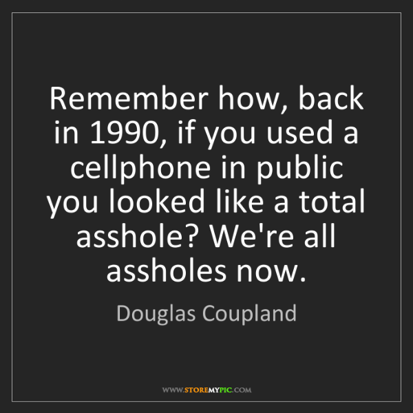 Douglas Coupland: Remember how, back in 1990, if you used a cellphone in...