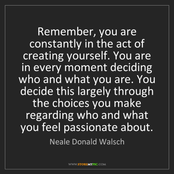 Neale Donald Walsch: Remember, you are constantly in the act of creating yourself....