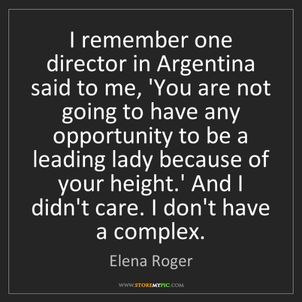 Elena Roger: I remember one director in Argentina said to me, 'You...