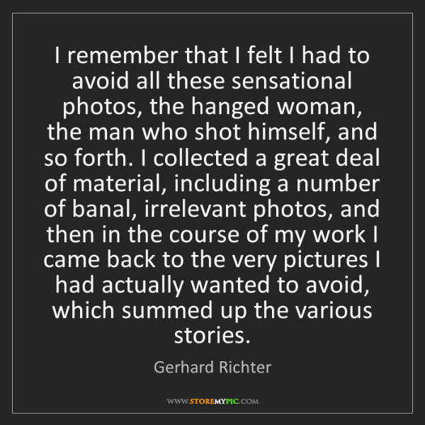 Gerhard Richter: I remember that I felt I had to avoid all these sensational...