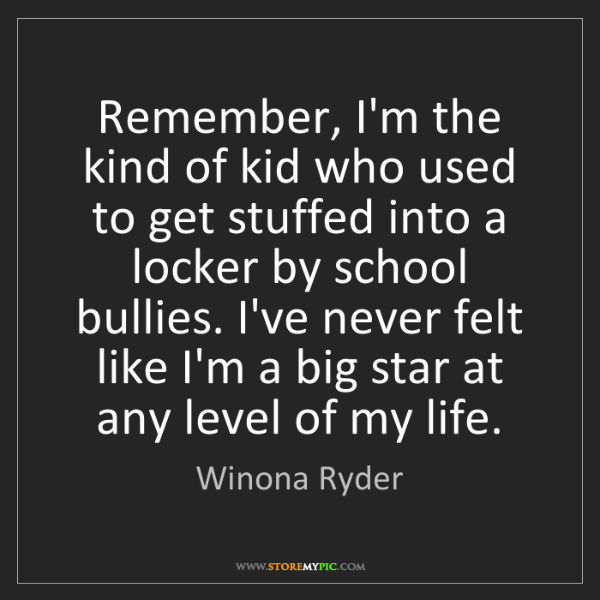 Winona Ryder: Remember, I'm the kind of kid who used to get stuffed...
