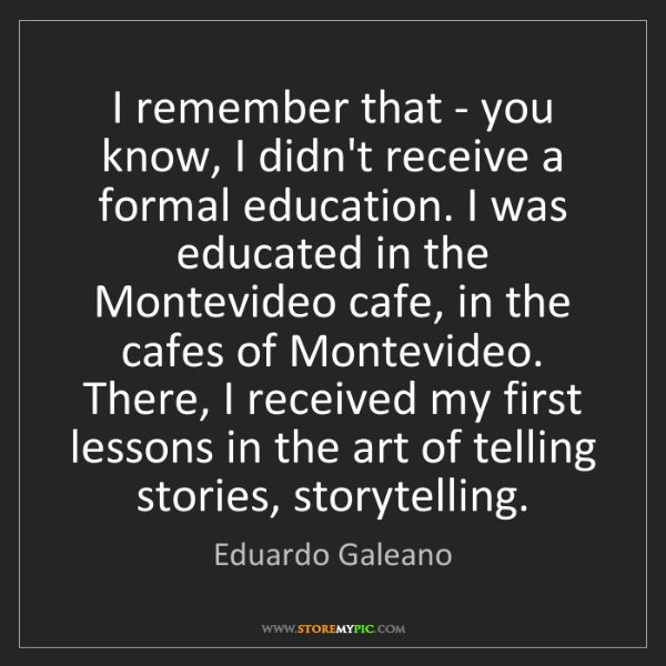Eduardo Galeano: I remember that - you know, I didn't receive a formal...