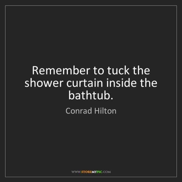 Conrad Hilton: Remember to tuck the shower curtain inside the bathtub.