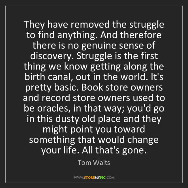 Tom Waits: They have removed the struggle to find anything. And...