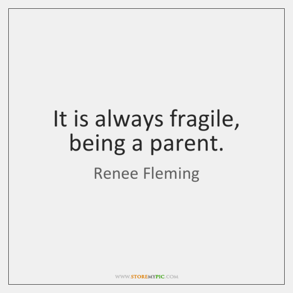 It is always fragile, being a parent.
