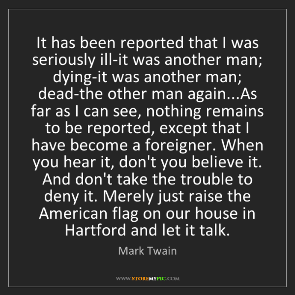 Mark Twain: It has been reported that I was seriously ill-it was...