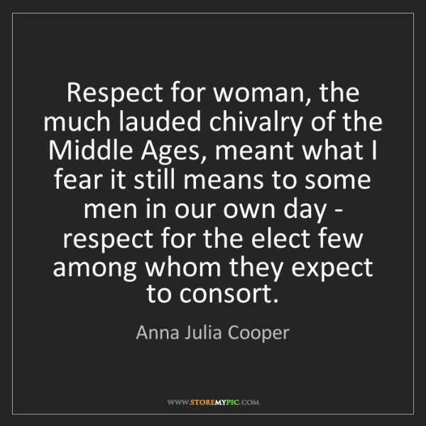 Anna Julia Cooper: Respect for woman, the much lauded chivalry of the Middle...