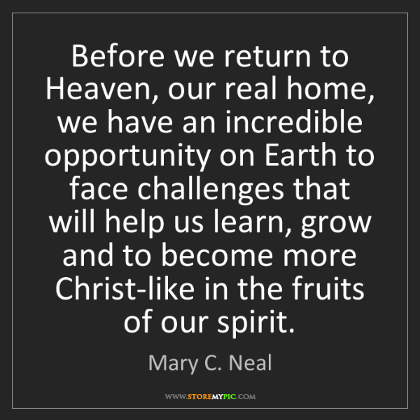 Mary C. Neal: Before we return to Heaven, our real home, we have an...