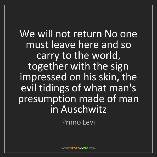 Primo Levi: We will not return No one must leave here and so carry...
