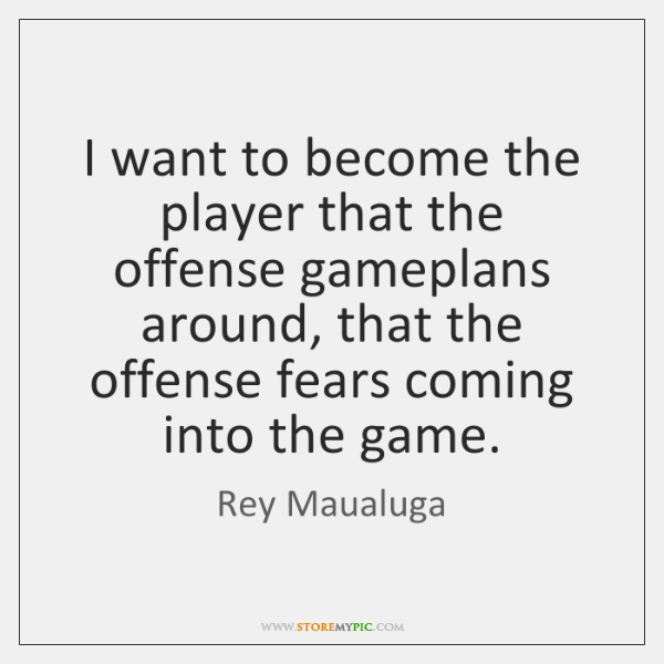 I want to become the player that the offense gameplans around, that ...