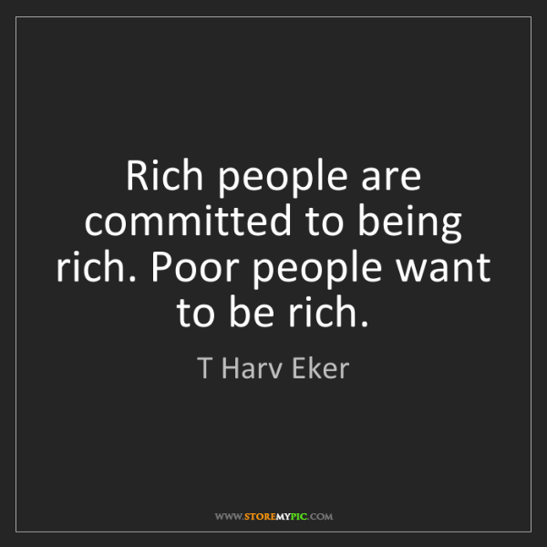 T Harv Eker: Rich people are committed to being rich. Poor people...