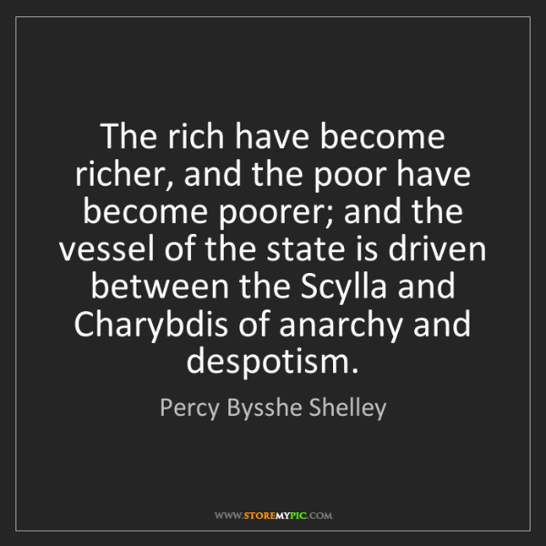 Percy Bysshe Shelley: The rich have become richer, and the poor have become...