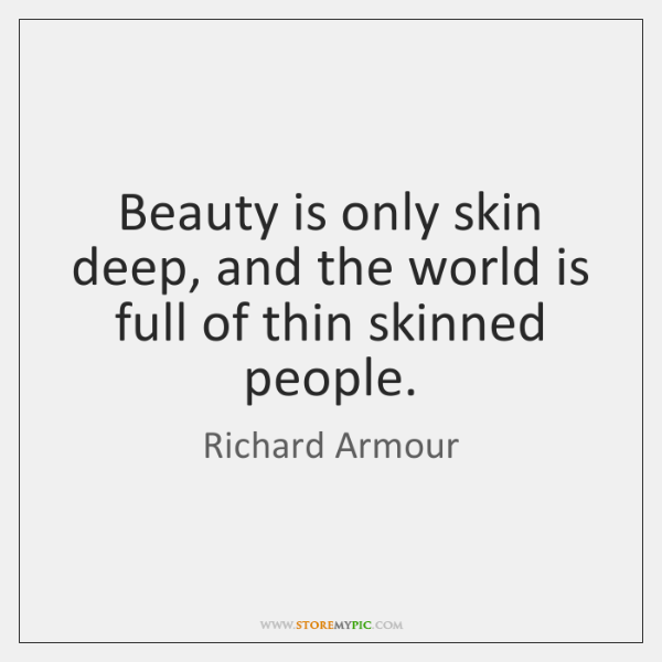 Beauty is only skin deep, and the world is full of thin ...