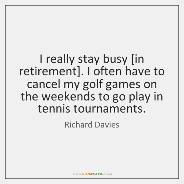 I really stay busy [in retirement]. I often have to cancel my ...