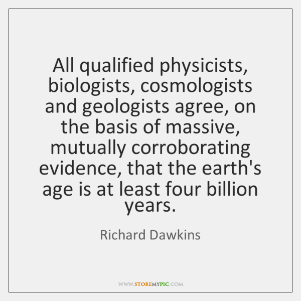 All qualified physicists, biologists, cosmologists and geologists agree, on the basis of ...