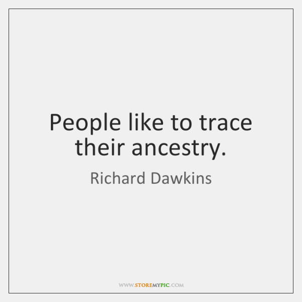 People like to trace their ancestry.