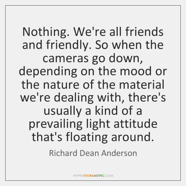 Nothing. We're all friends and friendly. So when the cameras go down, ...