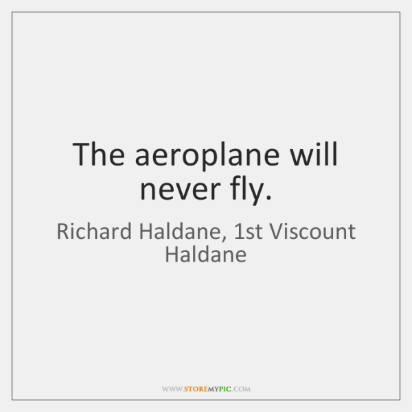 The aeroplane will never fly.