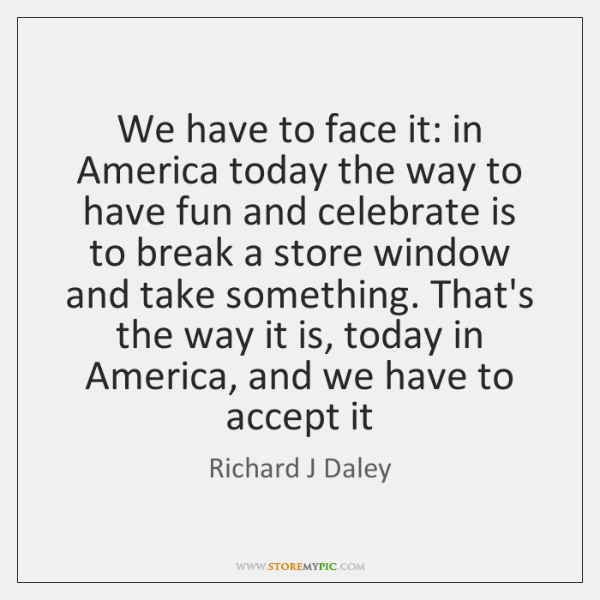 We have to face it: in America today the way to have ...