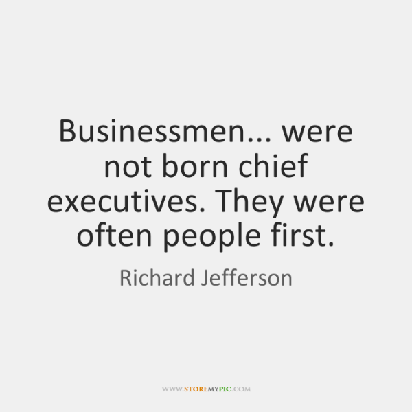 Businessmen... were not born chief executives. They were often people first.