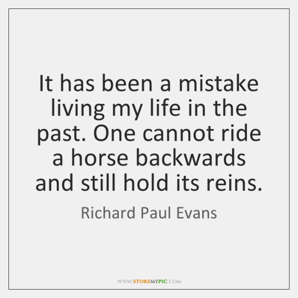 It has been a mistake living my life in the past. One ...