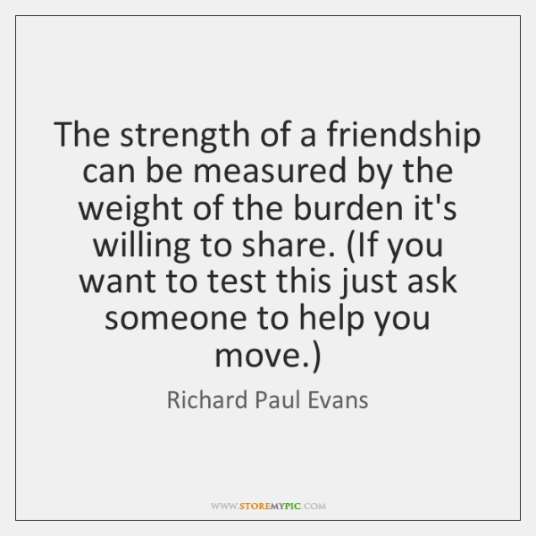 The strength of a friendship can be measured by the weight of ...