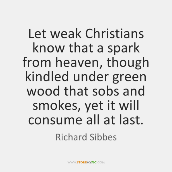 Let weak Christians know that a spark from heaven, though kindled under ...