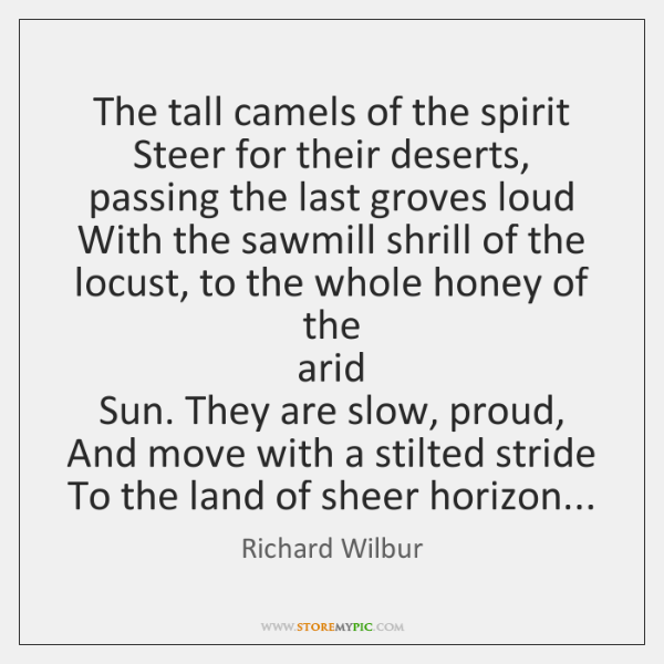 The tall camels of the spirit   Steer for their deserts, passing the ...