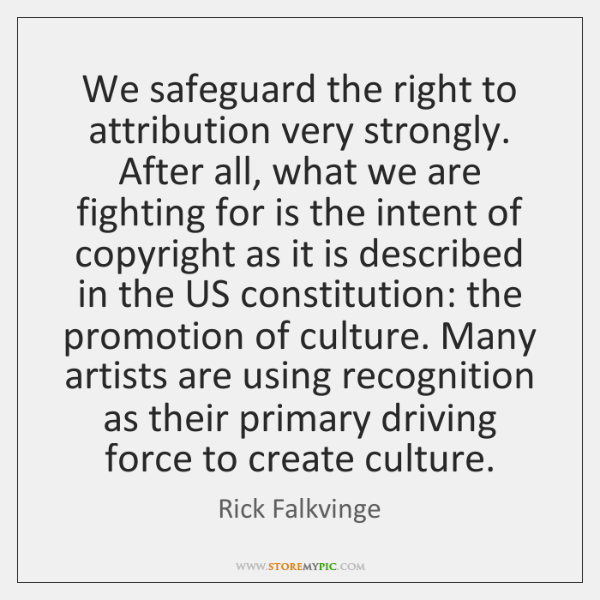 We safeguard the right to attribution very strongly. After all, what we ...