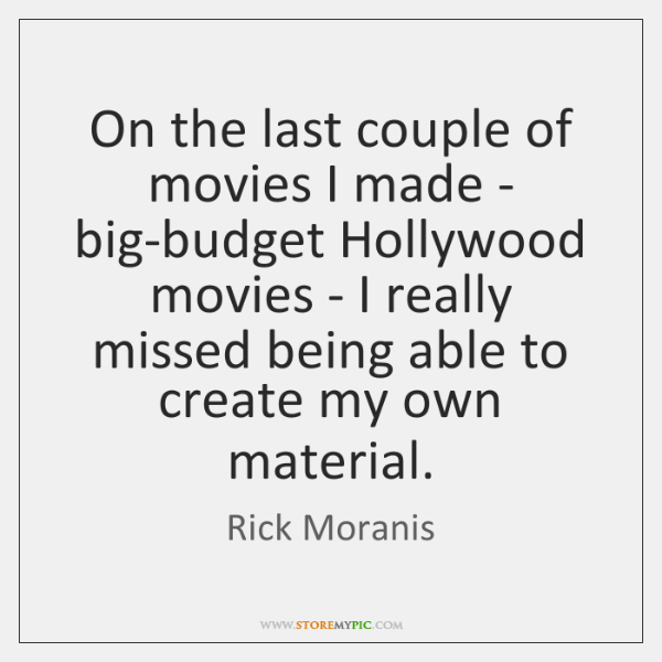 On the last couple of movies I made - big-budget Hollywood movies ...