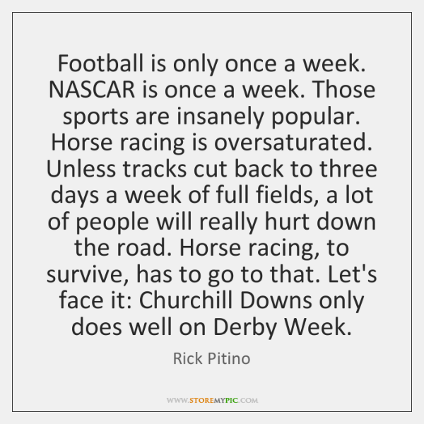 Football is only once a week. NASCAR is once a week. Those ...