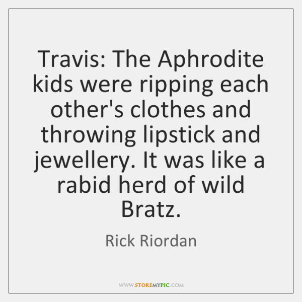 Travis: The Aphrodite kids were ripping each other's clothes and throwing lipstick ...