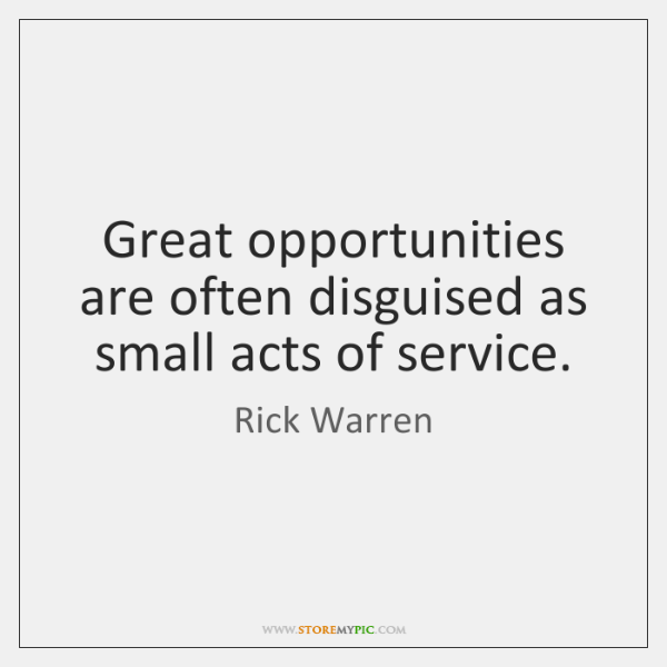 Great opportunities are often disguised as small acts of service.