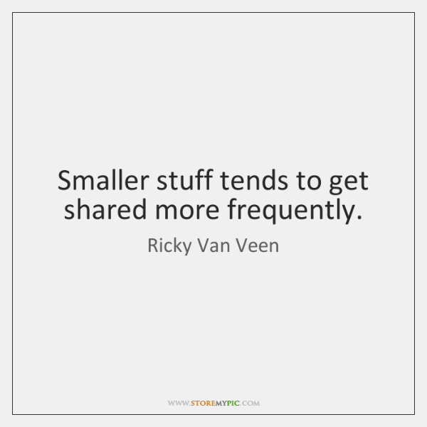 Smaller stuff tends to get shared more frequently.