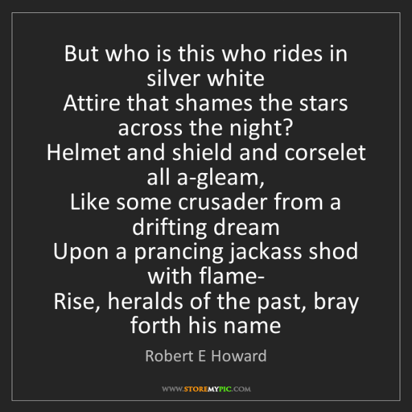 Robert E Howard: But who is this who rides in silver white   Attire that...