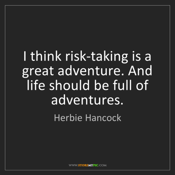 Herbie Hancock: I think risk-taking is a great adventure. And life should...
