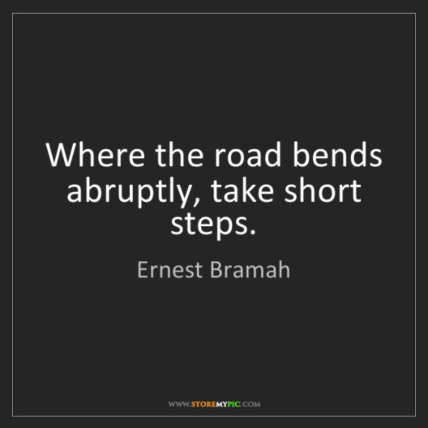 Ernest Bramah: Where the road bends abruptly, take short steps.