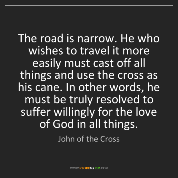 John of the Cross: The road is narrow. He who wishes to travel it more easily...