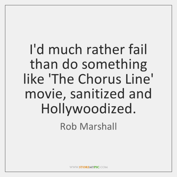 I'd much rather fail than do something like 'The Chorus Line' movie, ...
