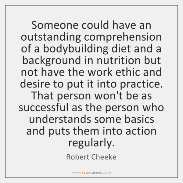 Someone could have an outstanding comprehension of a bodybuilding diet and a ...