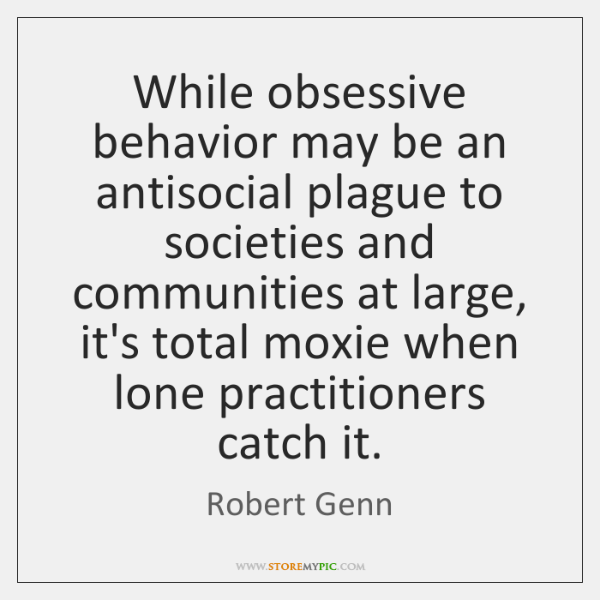 While obsessive behavior may be an antisocial plague to societies and communities ...