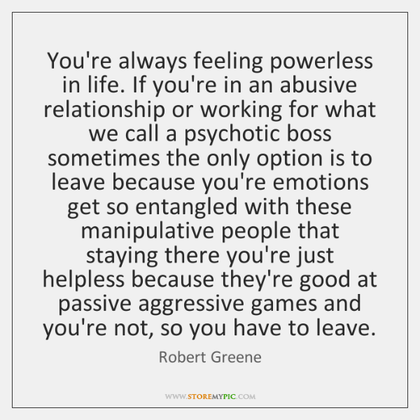 You're always feeling powerless in life. If you're in an abusive relationship ...