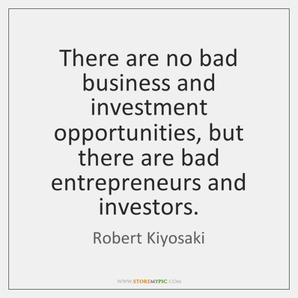 There are no bad business and investment opportunities, but there are bad ...