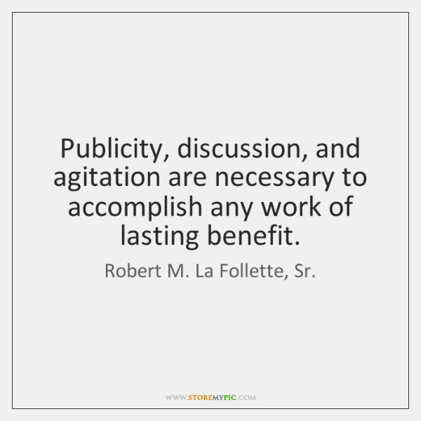 Publicity, discussion, and agitation are necessary to accomplish any work of lasting ...