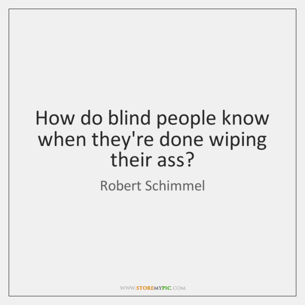 How do blind people know when they're done wiping their ass?
