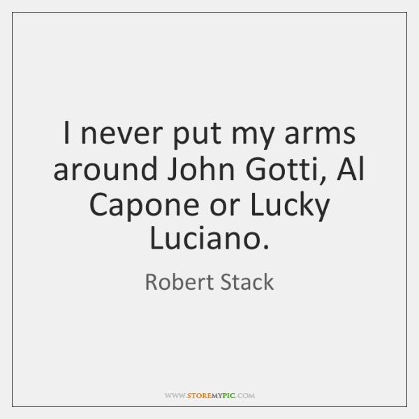 I never put my arms around John Gotti, Al Capone or Lucky ...