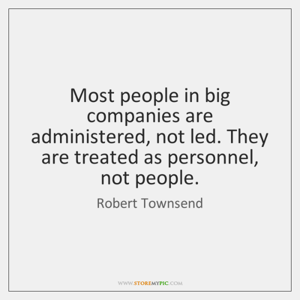 Most people in big companies are administered, not led. They are treated ...