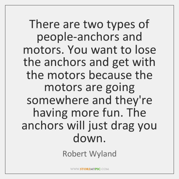 There are two types of people-anchors and motors. You want to lose ...