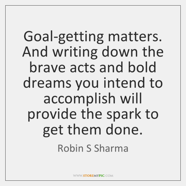 Goal-getting matters. And writing down the brave acts and bold dreams you ...